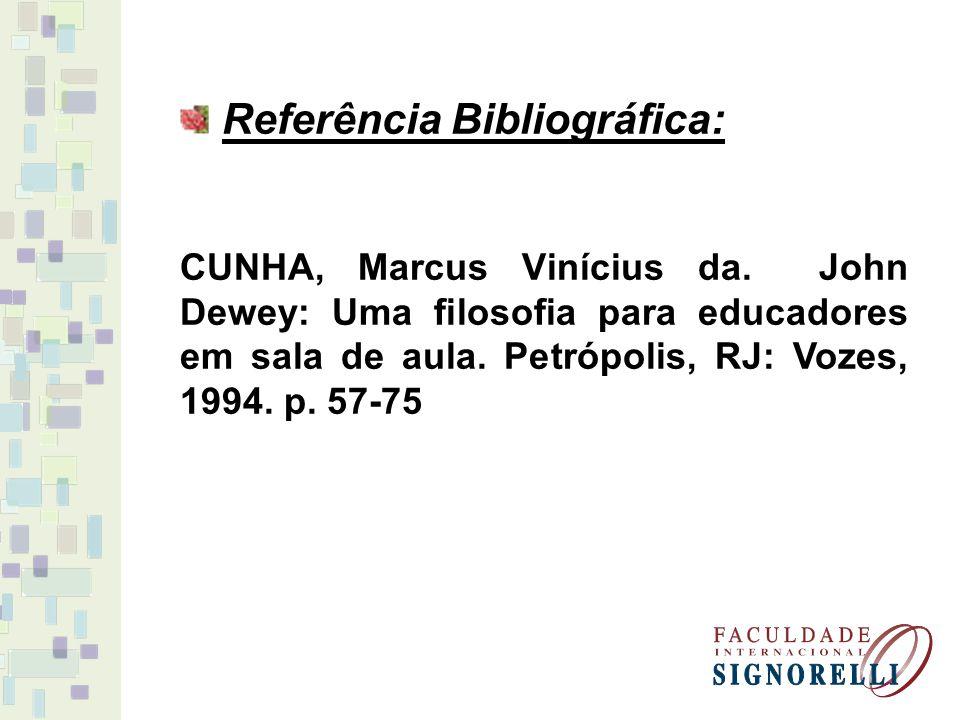 Referência Bibliográfica: CUNHA, Marcus Vinícius da. John Dewey: Uma filosofia para educadores em sala de aula. Petrópolis, RJ: Vozes, 1994. p. 57-75