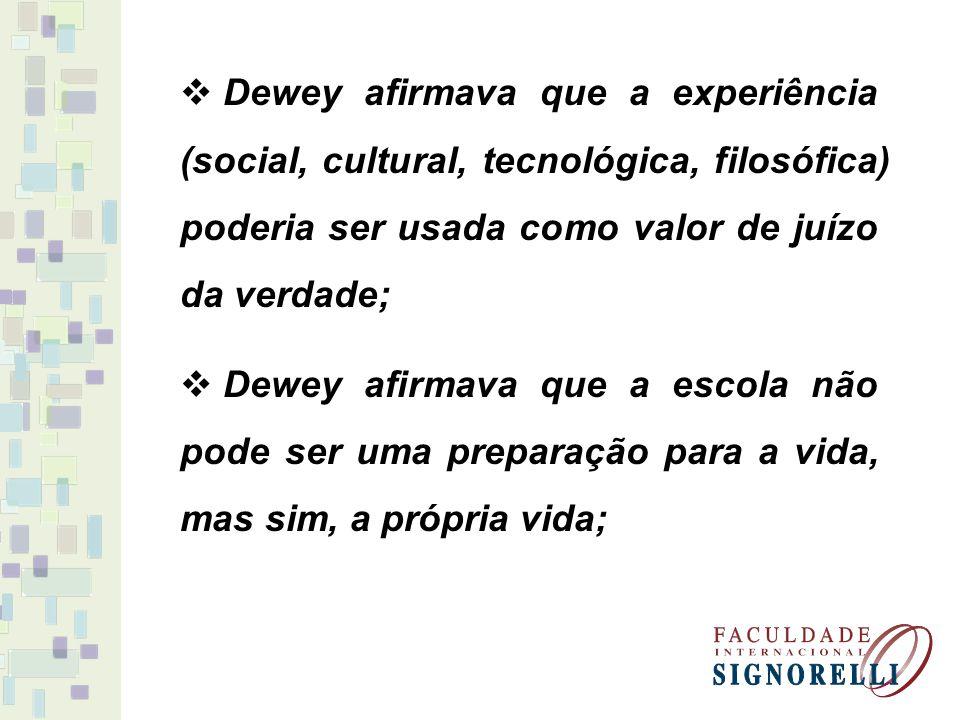 Dewey afirmava que a experiência (social, cultural, tecnológica, filosófica) poderia ser usada como valor de juízo da verdade; Dewey afirmava que a escola não pode ser uma preparação para a vida, mas sim, a própria vida;