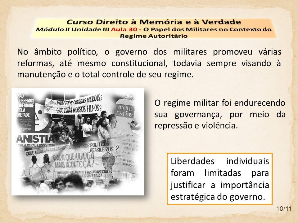10/11 No âmbito político, o governo dos militares promoveu várias reformas, até mesmo constitucional, todavia sempre visando à manutenção e o total co