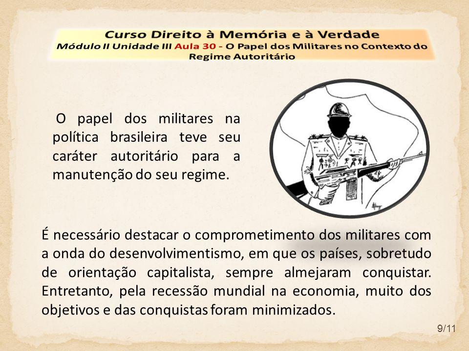 9/11 O papel dos militares na política brasileira teve seu caráter autoritário para a manutenção do seu regime. É necessário destacar o comprometiment