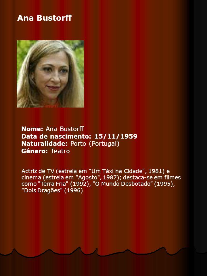 Ana Bustorff Nome: Ana Bustorff Data de nascimento: 15/11/1959 Naturalidade: Porto (Portugal) Género: Teatro Actriz de TV (estreia em Um Táxi na Cidade , 1981) e cinema (estreia em Agosto , 1987); destaca-se em filmes como Terra Fria (1992), O Mundo Desbotado (1995), Dois Dragões (1996)