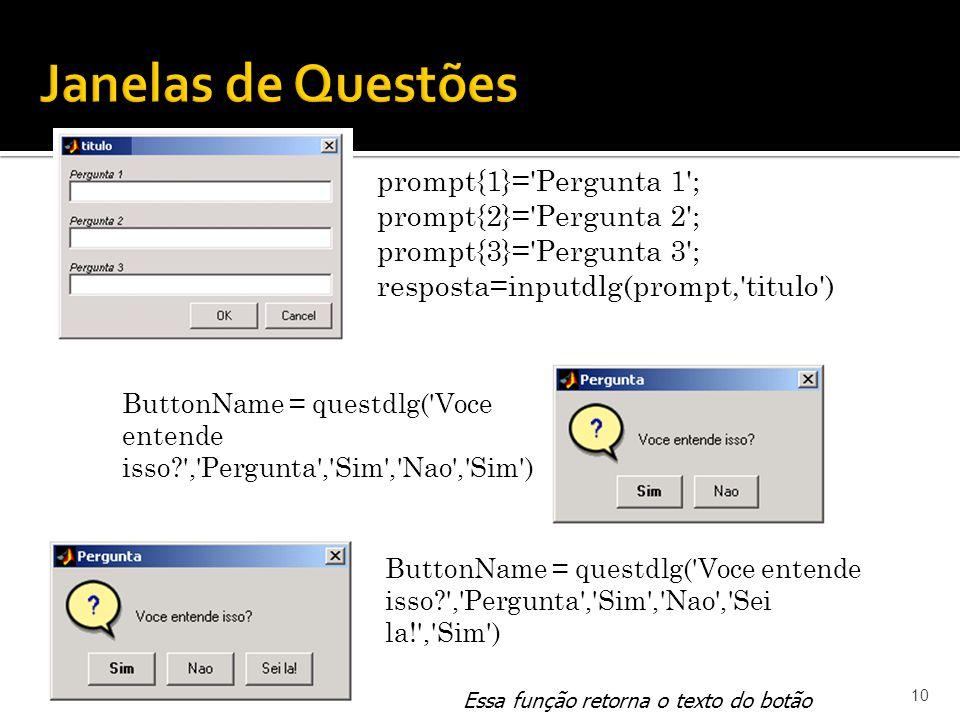 10 prompt{1}= Pergunta 1 ; prompt{2}= Pergunta 2 ; prompt{3}= Pergunta 3 ; resposta=inputdlg(prompt, titulo ) ButtonName = questdlg( Voce entende isso , Pergunta , Sim , Nao , Sim ) ButtonName = questdlg( Voce entende isso , Pergunta , Sim , Nao , Sei la! , Sim ) Essa função retorna o texto do botão