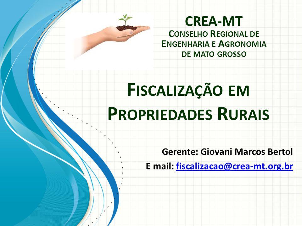 F ISCALIZAÇÃO EM P ROPRIEDADES R URAIS Gerente: Giovani Marcos Bertol E mail: fiscalizacao@crea-mt.org.brfiscalizacao@crea-mt.org.br CREA-MT C ONSELHO