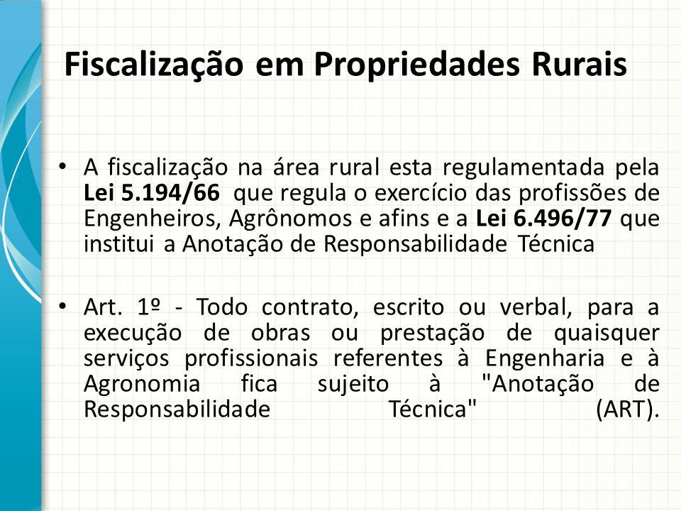 Fiscalização em Propriedades Rurais A fiscalização na área rural esta regulamentada pela Lei 5.194/66 que regula o exercício das profissões de Engenhe