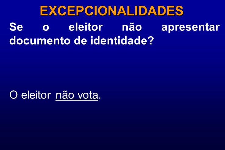 Se o eleitor não apresentar documento de identidade? EXCEPCIONALIDADES O eleitor não vota.