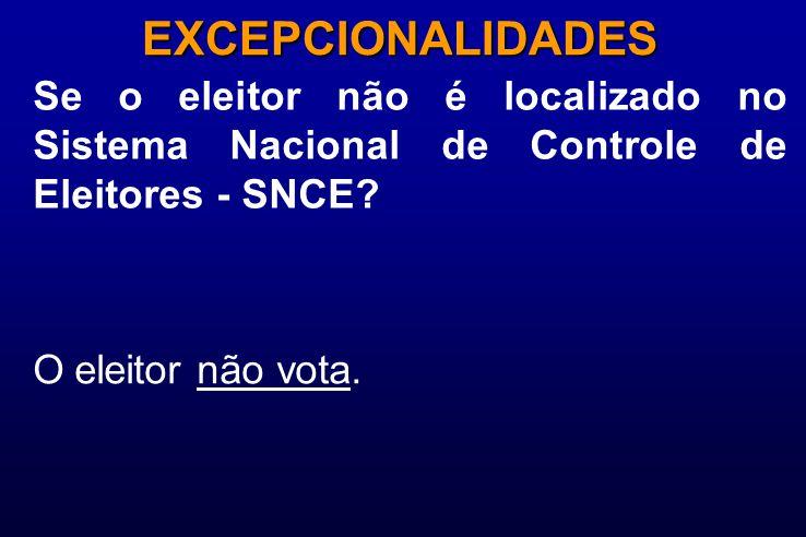 Se o eleitor não é localizado no Sistema Nacional de Controle de Eleitores - SNCE? EXCEPCIONALIDADES O eleitor não vota.