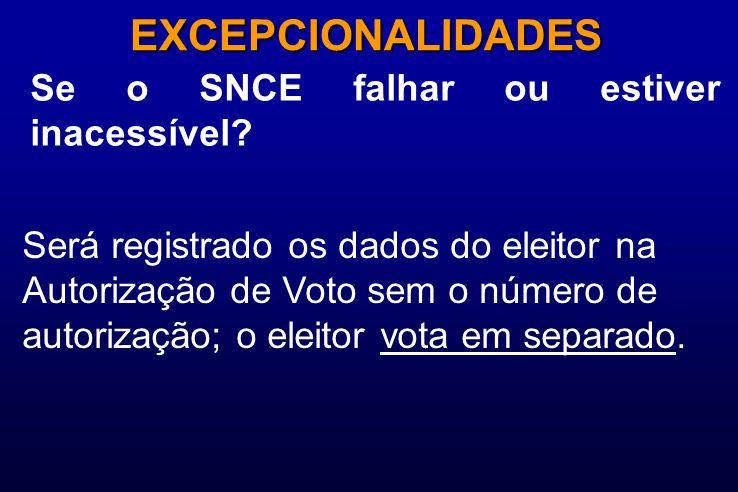 Se o SNCE falhar ou estiver inacessível? EXCEPCIONALIDADES Será registrado os dados do eleitor na Autorização de Voto sem o número de autorização; o e