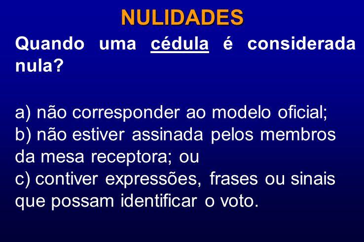 Quando uma cédula é considerada nula? NULIDADES a) não corresponder ao modelo oficial; b) não estiver assinada pelos membros da mesa receptora; ou c)