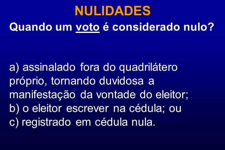 Quando um voto é considerado nulo? NULIDADES a) assinalado fora do quadrilátero próprio, tornando duvidosa a manifestação da vontade do eleitor; b) o