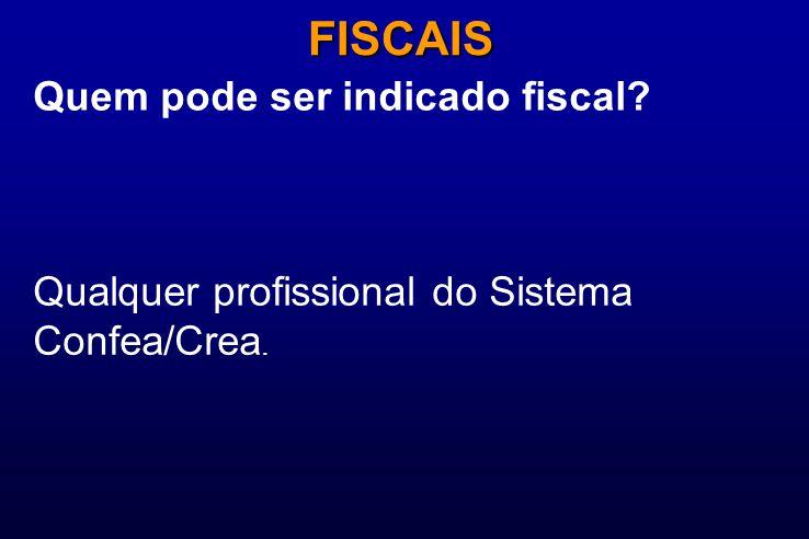 Quem pode ser indicado fiscal? FISCAIS Qualquer profissional do Sistema Confea/Crea.