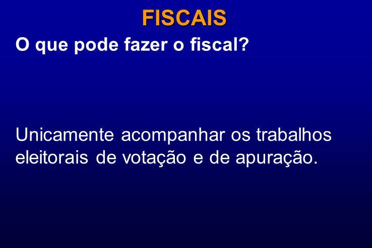 O que pode fazer o fiscal? FISCAIS Unicamente acompanhar os trabalhos eleitorais de votação e de apuração.