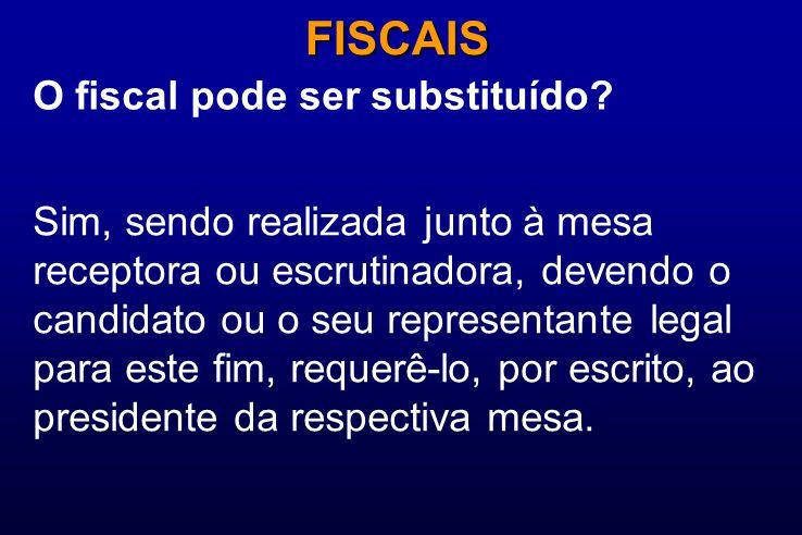 O fiscal pode ser substituído? FISCAIS Sim, sendo realizada junto à mesa receptora ou escrutinadora, devendo o candidato ou o seu representante legal