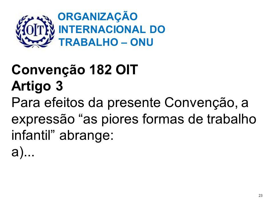 ORGANIZAÇÃO INTERNACIONAL DO TRABALHO – ONU Convenção 182 OIT Artigo 3 Para efeitos da presente Convenção, a expressão as piores formas de trabalho infantil abrange: a)...