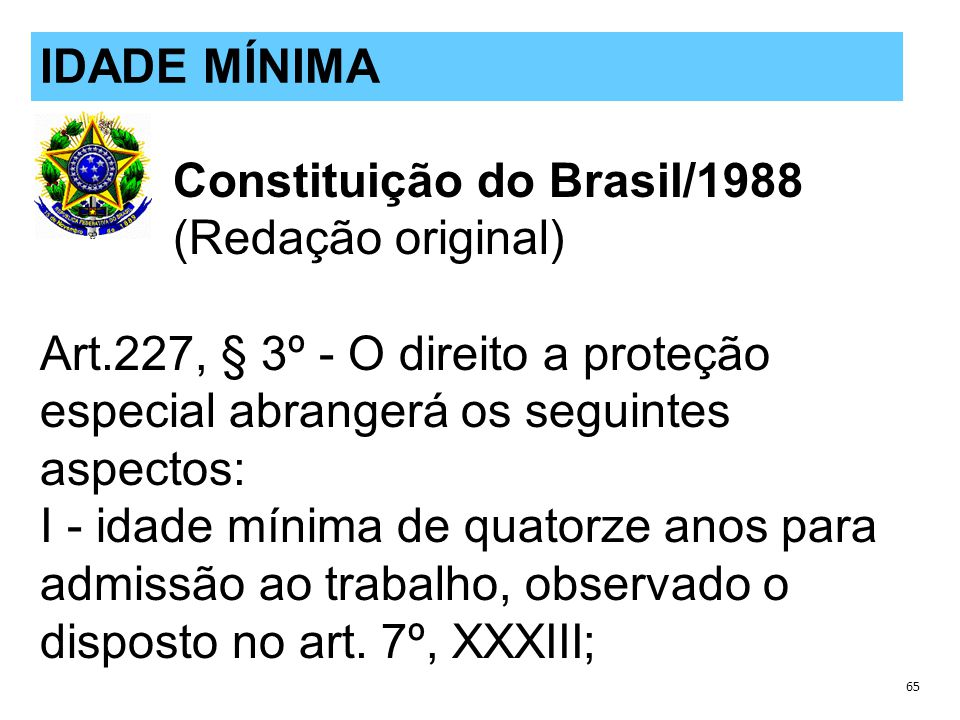 Constituição do Brasil/1988 (Redação original) Art.227, § 3º - O direito a proteção especial abrangerá os seguintes aspectos: I - idade mínima de quatorze anos para admissão ao trabalho, observado o disposto no art.