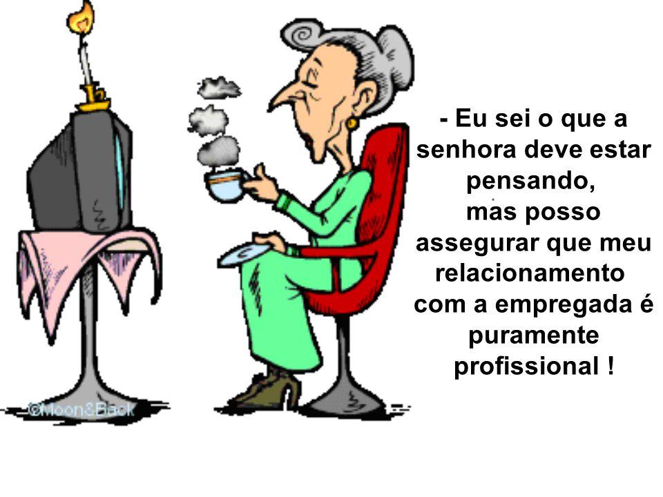 - Eu sei o que a senhora deve estar pensando, mas posso assegurar que meu relacionamento com a empregada é puramente profissional !