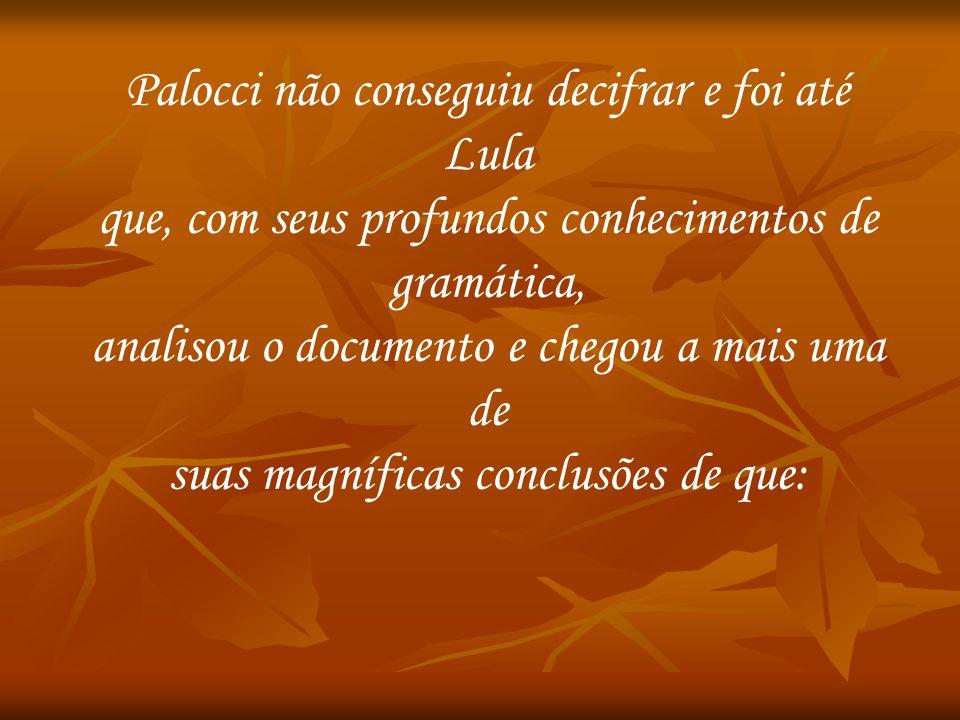 Palocci não conseguiu decifrar e foi até Lula que, com seus profundos conhecimentos de gramática, analisou o documento e chegou a mais uma de suas mag