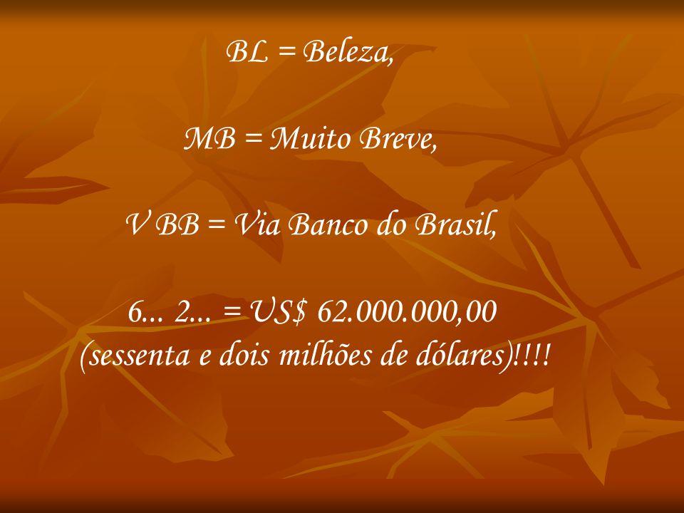 BL = Beleza, MB = Muito Breve, V BB = Via Banco do Brasil, 6... 2... = US$ 62.000.000,00 (sessenta e dois milhões de dólares)!!!!
