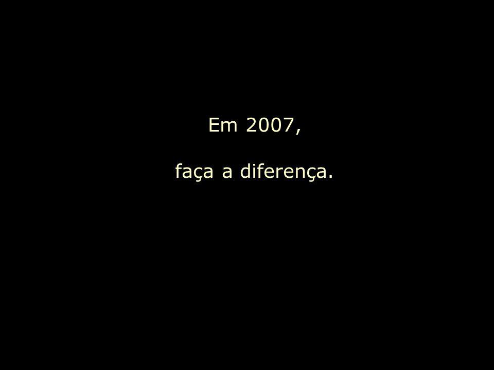 Em 2007, faça a diferença.