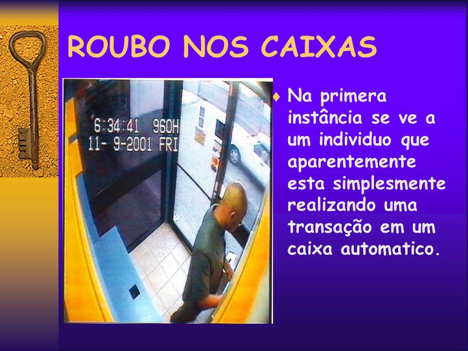 ROUBO NOS CAIXAS Na primera instância se ve a um individuo que aparentemente esta simplesmente realizando uma transação em um caixa automatico.