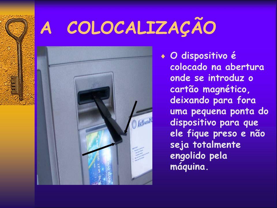 A COLOCALIZAÇÃO O dispositivo é colocado na abertura onde se introduz o cartão magnético, deixando para fora uma pequena ponta do dispositivo para que ele fique preso e não seja totalmente engolido pela máquina.