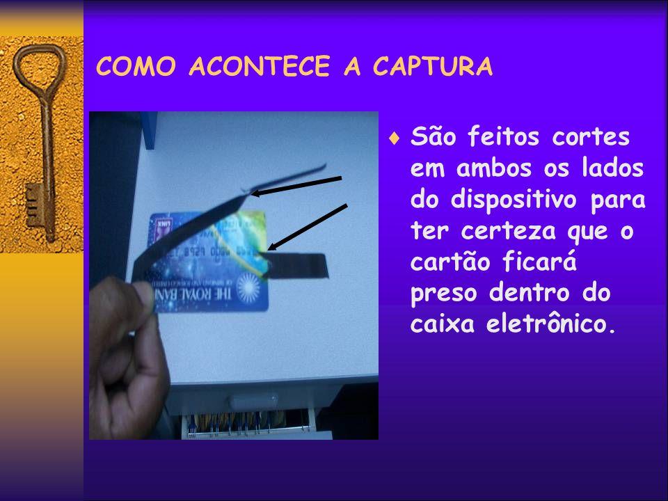 COMO ACONTECE A CAPTURA São feitos cortes em ambos os lados do dispositivo para ter certeza que o cartão ficará preso dentro do caixa eletrônico.