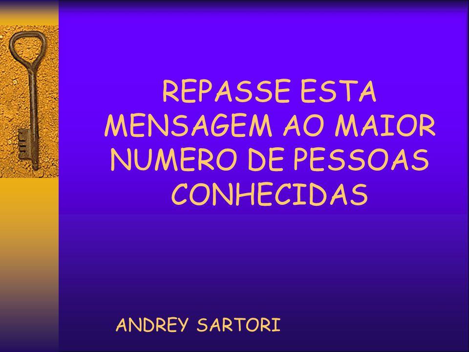 REPASSE ESTA MENSAGEM AO MAIOR NUMERO DE PESSOAS CONHECIDAS ANDREY SARTORI