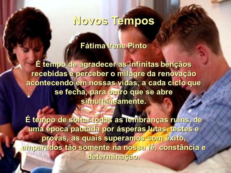 Novos Tempos Fátima Irene Pinto É tempo de agradecer as infinitas bênçãos recebidas e perceber o milagre da renovação acontecendo em nossas vidas, a cada ciclo que se fecha, para outro que se abre simultaneamente.