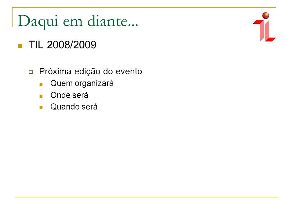 Daqui em diante... TIL 2008/2009 Próxima edição do evento Quem organizará Onde será Quando será