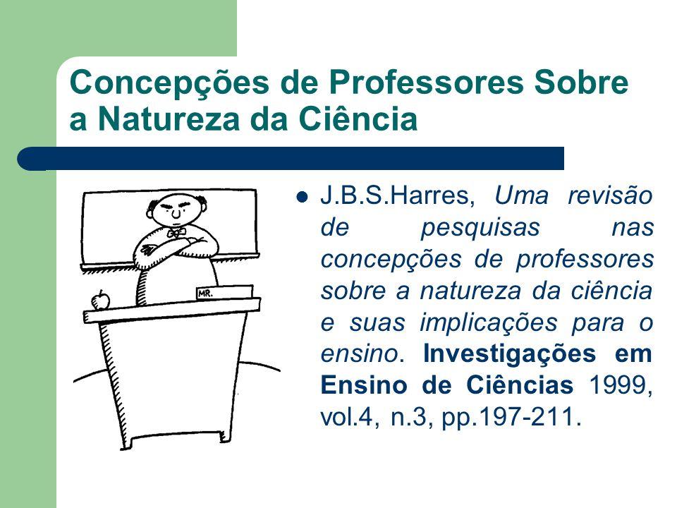 Concepções de Professores Sobre a Natureza da Ciência J.B.S.Harres, Uma revisão de pesquisas nas concepções de professores sobre a natureza da ciência e suas implicações para o ensino.