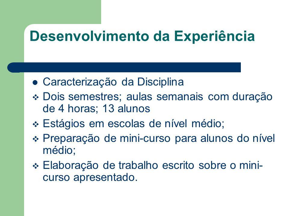 Desenvolvimento da Experiência Caracterização da Disciplina Dois semestres; aulas semanais com duração de 4 horas; 13 alunos Estágios em escolas de nível médio; Preparação de mini-curso para alunos do nível médio; Elaboração de trabalho escrito sobre o mini- curso apresentado.