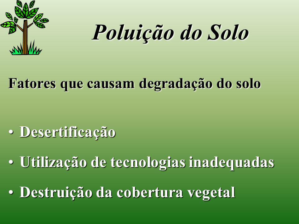 Fatores que causam degradação do solo DesertificaçãoDesertificação Utilização de tecnologias inadequadasUtilização de tecnologias inadequadas Destruição da cobertura vegetalDestruição da cobertura vegetal Poluição do Solo