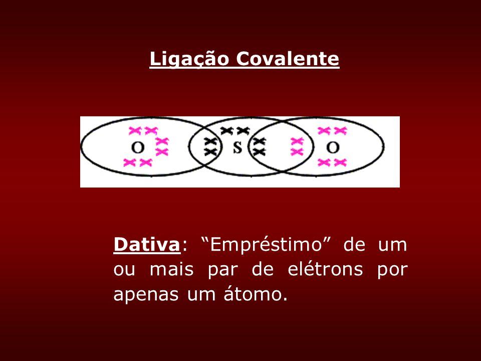 Ligação Covalente Dativa: Empréstimo de um ou mais par de elétrons por apenas um átomo.