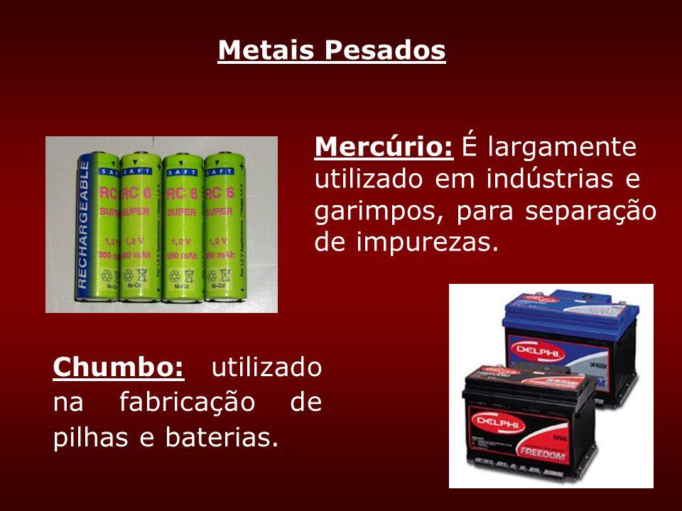 Metais Pesados Mercúrio: É largamente utilizado em indústrias e garimpos, para separação de impurezas. Chumbo: utilizado na fabricação de pilhas e bat