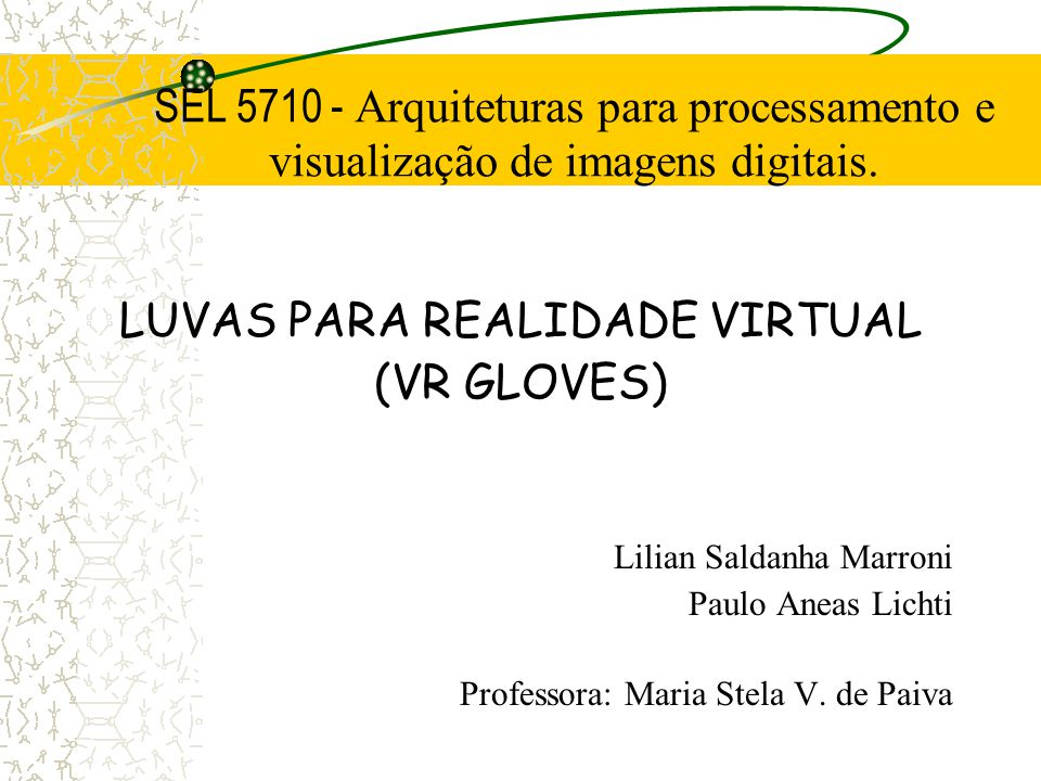 SEL 5710 - Arquiteturas para processamento e visualização de imagens digitais. LUVAS PARA REALIDADE VIRTUAL (VR GLOVES) Lilian Saldanha Marroni Paulo