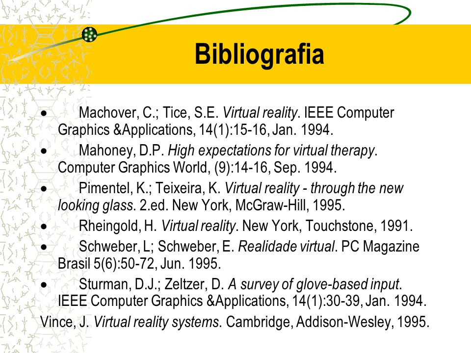 Bibliografia Machover, C.; Tice, S.E. Virtual reality. IEEE Computer Graphics &Applications, 14(1):15-16, Jan. 1994. Mahoney, D.P. High expectations f
