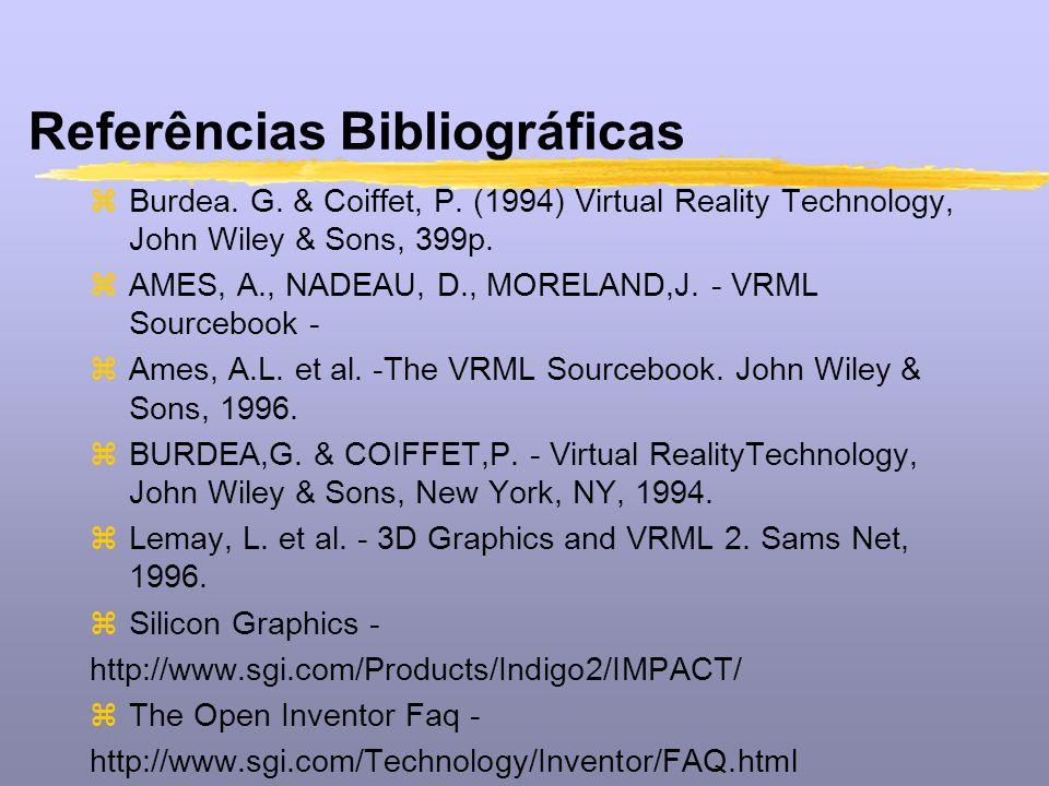 Referências Bibliográficas zBurdea. G. & Coiffet, P. (1994) Virtual Reality Technology, John Wiley & Sons, 399p. zAMES, A., NADEAU, D., MORELAND,J. -