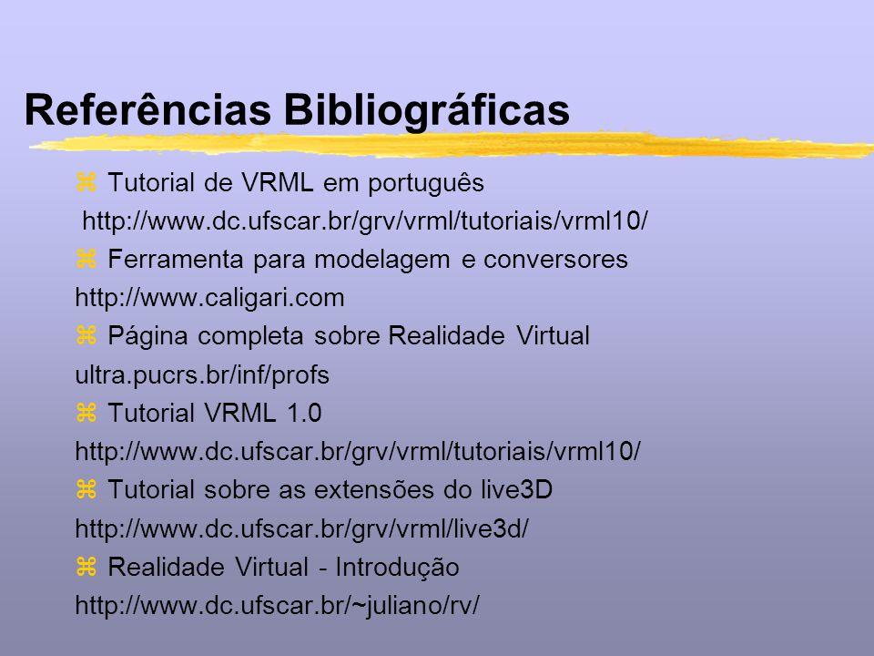 Referências Bibliográficas zTutorial de VRML em português http://www.dc.ufscar.br/grv/vrml/tutoriais/vrml10/ zFerramenta para modelagem e conversores