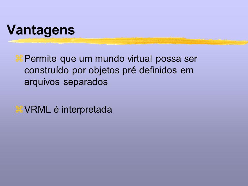 Vantagens zPermite que um mundo virtual possa ser construído por objetos pré definidos em arquivos separados zVRML é interpretada