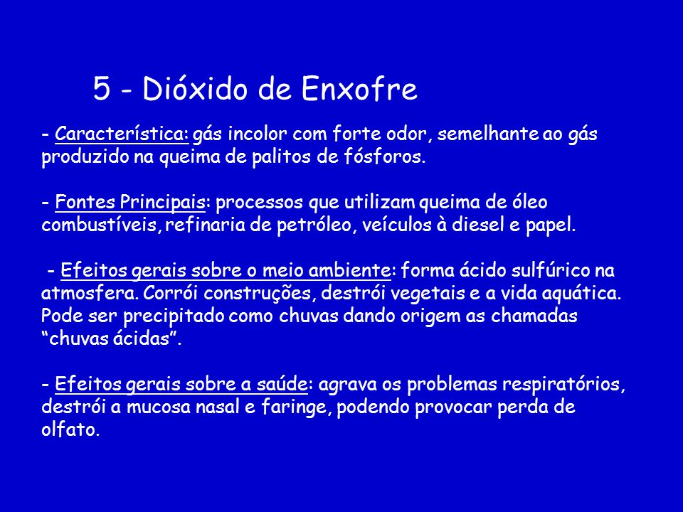 5 - Dióxido de Enxofre - Característica: gás incolor com forte odor, semelhante ao gás produzido na queima de palitos de fósforos.
