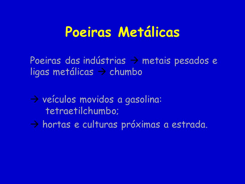 Poeiras Metálicas Poeiras das indústrias metais pesados e ligas metálicas chumbo veículos movidos a gasolina: tetraetilchumbo; hortas e culturas próximas a estrada.