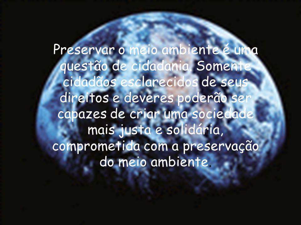 Preservar o meio ambiente é uma questão de cidadania. Somente cidadãos esclarecidos de seus direitos e deveres poderão ser capazes de criar uma socied