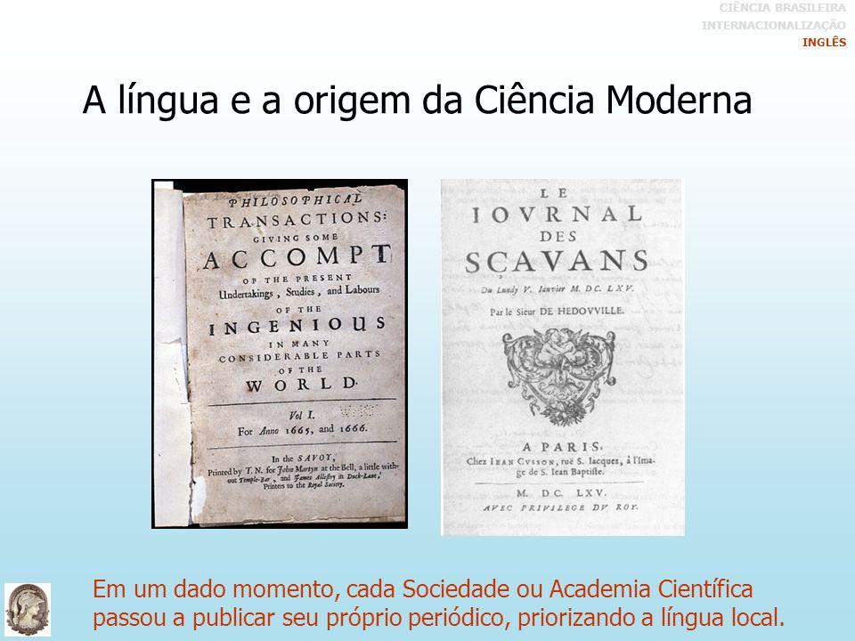 A língua e a origem da Ciência Moderna Em um dado momento, cada Sociedade ou Academia Científica passou a publicar seu próprio periódico, priorizando a língua local.