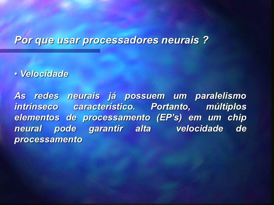 Por que usar processadores neurais ? Velocidade Velocidade As redes neurais já possuem um paralelismo intrínseco característico. Portanto, múltiplos e