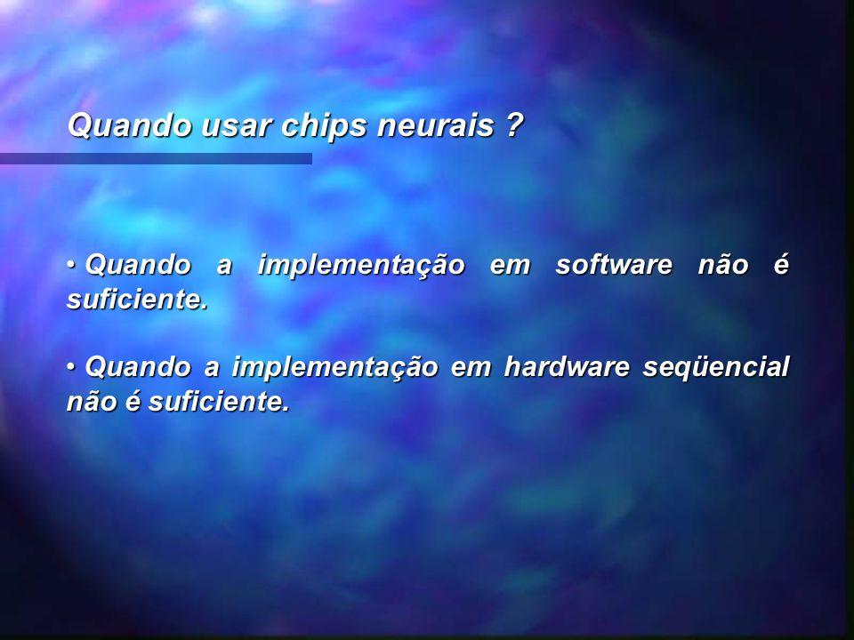 Quando usar chips neurais ? Quando a implementação em software não é suficiente. Quando a implementação em software não é suficiente. Quando a impleme