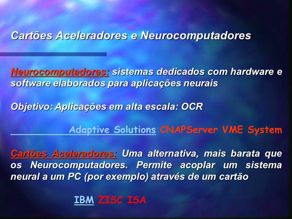 Cartões Aceleradores e Neurocomputadores Neurocomputadores: sistemas dedicados com hardware e software elaborados para aplicações neurais Objetivo: Ap