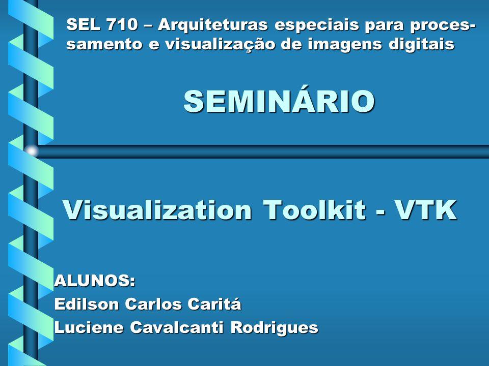 Visualization Toolkit - VTK SEL 710 – Arquiteturas especiais para proces- samento e visualização de imagens digitais SEMINÁRIO ALUNOS: Edilson Carlos