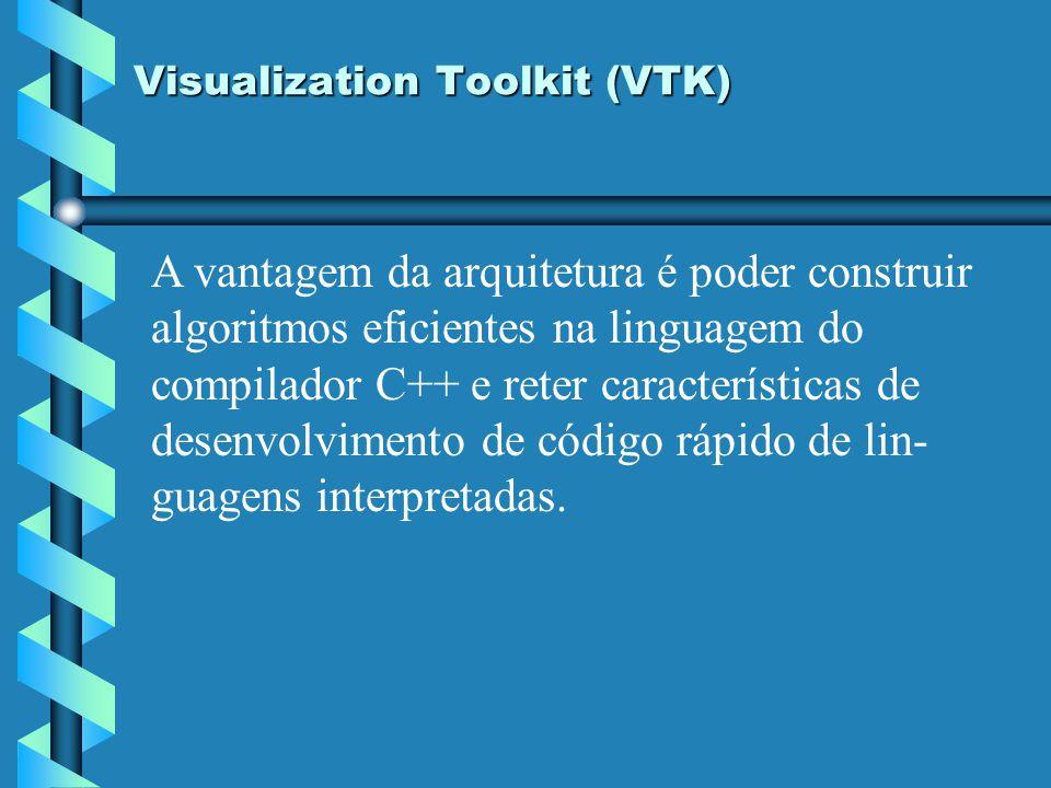 Visualization Toolkit (VTK) A vantagem da arquitetura é poder construir algoritmos eficientes na linguagem do compilador C++ e reter características d