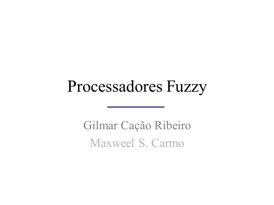 Processadores Fuzzy Gilmar Cação Ribeiro Maxweel S. Carmo