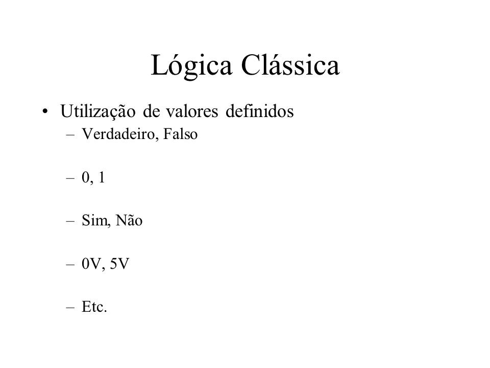 Lógica Clássica Utilização de valores definidos –Verdadeiro, Falso –0, 1 –Sim, Não –0V, 5V –Etc.