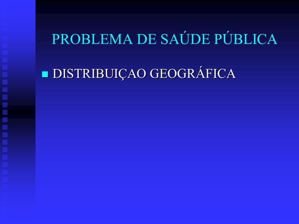 PROBLEMA DE SAÚDE PÚBLICA DISTRIBUIÇAO GEOGRÁFICA DISTRIBUIÇAO GEOGRÁFICA